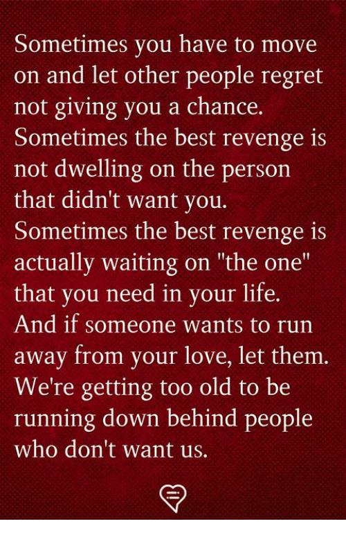 "Life, Love, and Memes: Sometimes you have to move  on and let other people regret  not giving you a chance.  Sometimes the best revenge is  not dwelling on the person  that didn't want you.  Sometimes the best revenge is  actually waiting on ""the one""  that you need in your life.  And if someone wants to run  away from your love, let them  We're getting too old to be  run  ning down behind people  who don't want us."