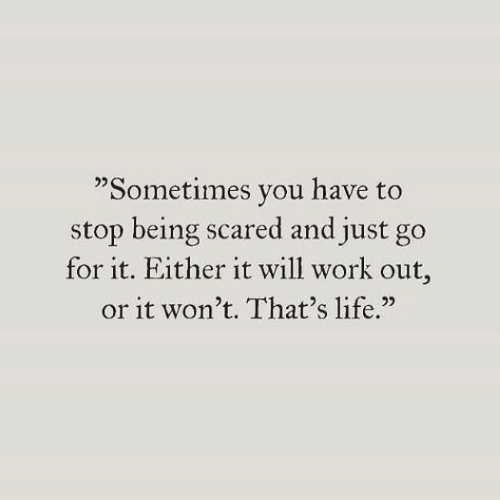 """Life, Work, and Will: """"Sometimes you have to  stop being scared and just go  for it. Either it will work out  or it won't. That's life."""""""