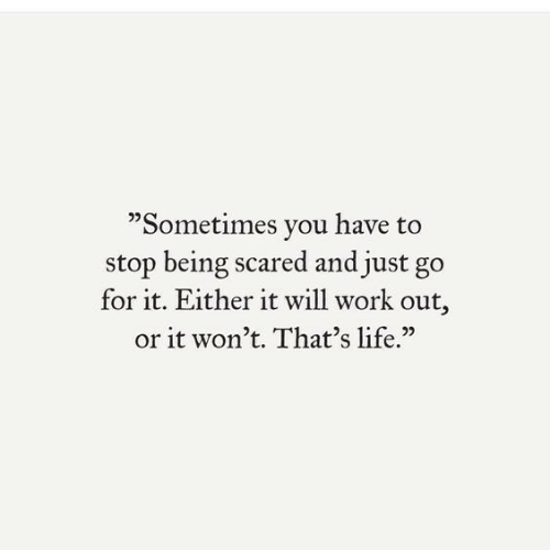 "Life, Work, and Will: ""Sometimes you have to  stop being scared and just go  for it. Either it will work out,  or it won't. That's life."""