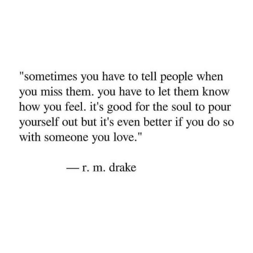 """How You Feel: """"sometimes you have to tell people when  you miss them. you have to let them know  how you feel. it's good for the soul to pour  yourself out but it's even better if you do so  with someone you love.""""  - r. m. drake"""