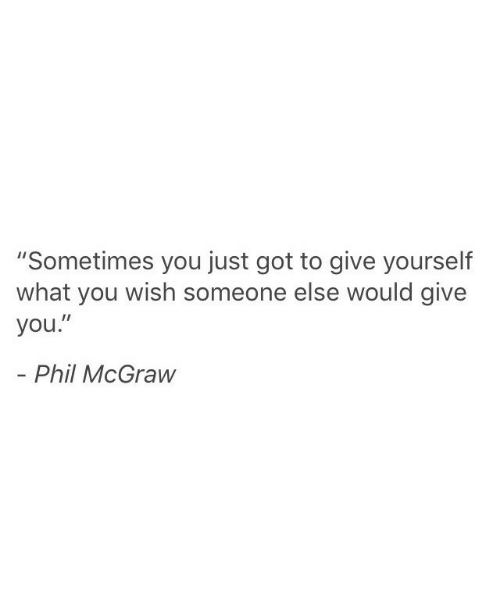 """Got, You, and Phil McGraw: """"Sometimes you just got to give yourself  what you wish someone else would give  you.""""  - Phil McGraw"""
