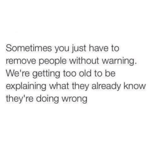 Old, They, and You: Sometimes you just have to  remove people without warning  We're getting too old to be  explaining what they already know  they're doing wrong