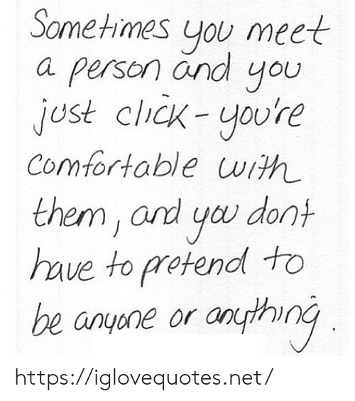 Click, Comfortable, and Net: Sometimes you meet  a person and you  jost click-youre  Comfortable uwith  them, and you dont  have to pretendl to  be anyene or anpthinG https://iglovequotes.net/