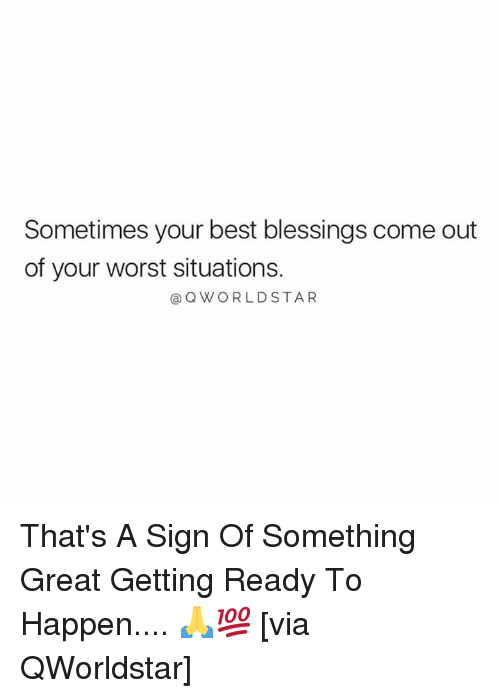 Best, Blessings, and Hood: Sometimes your best blessings come out  of your worst situations.  @Q WORLDSTA R That's A Sign Of Something Great Getting Ready To Happen.... 🙏💯 [via QWorldstar]