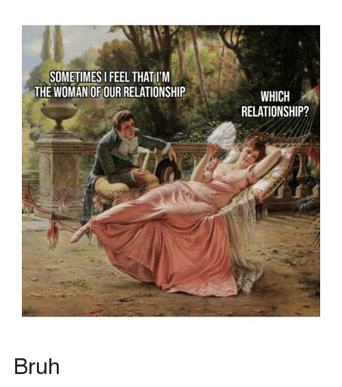 Bruh, Classical Art, and Woman: SOMETIMESI FEEL THATU'M  THE WOMAN OFOUR RELATIONSHIP  WHICH  RELATIONSHIP? Bruh