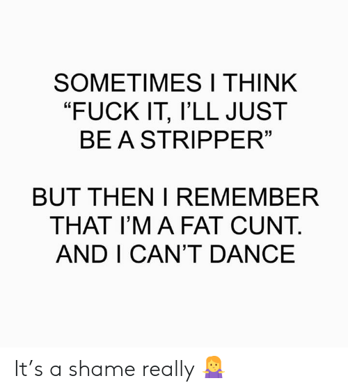 "A Shame: SOMETIMESI THINK  ""FUCK IT, l'LL JUST  BEASTRIPPER  13  BUT THEN I REMEMBER  THAT I'M A FAT CUNT.  AND I CAN'T DANCE It's a shame really 🤷‍♀️"