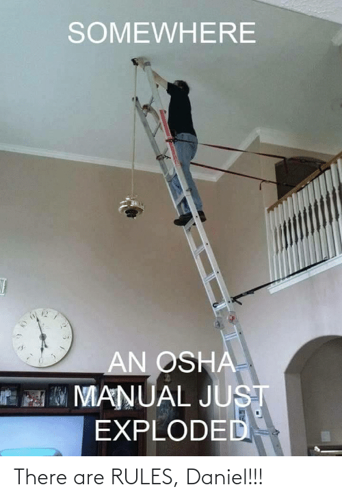 daniel: SOMEWHERE  AN OSHA  MO MANUAL JUST  EXPLODED There are RULES, Daniel!!!