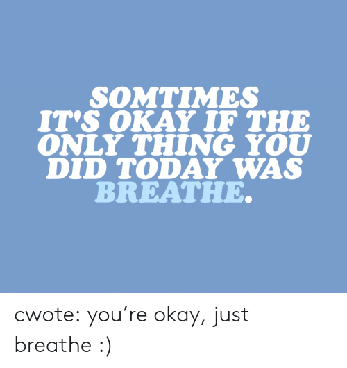Target, Tumblr, and Blog: SOMTIMES  IT's OKAY IF THE  ONLY THING YOU  DID TODAY WAS  BREATHE. cwote: you're okay, just breathe :)