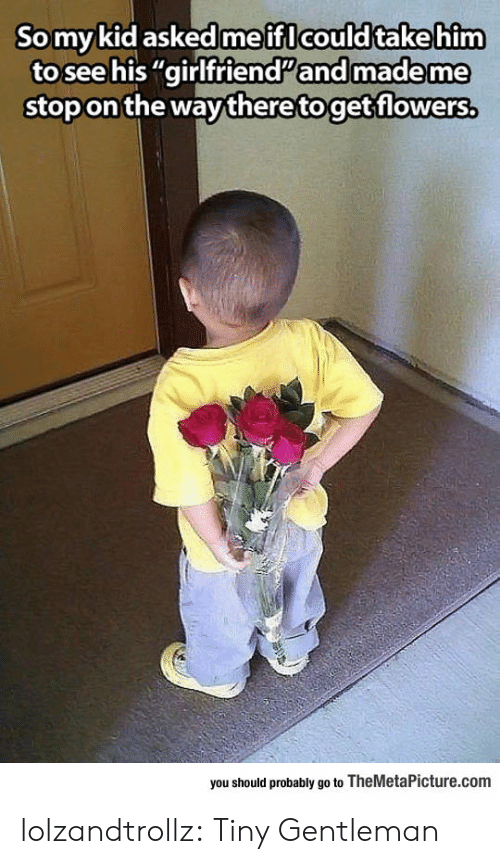 """ifl: Somykid askedme ifl could takehim  to see his """"girlfriendand made me  stop on the way theretoget flowers,  you should probably go to TheMetaPicture.com lolzandtrollz:  Tiny Gentleman"""