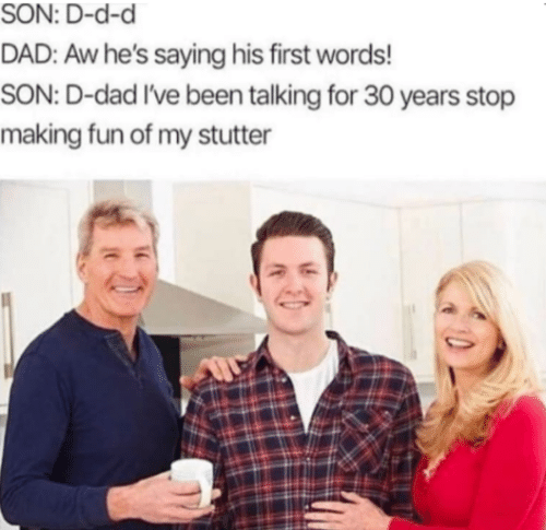 Dad, Been, and D&d: SON: D-d-d  DAD: Aw he's saying his first words!  SON: D-dad I've been talking for 30 years stop  making fun of my stutter