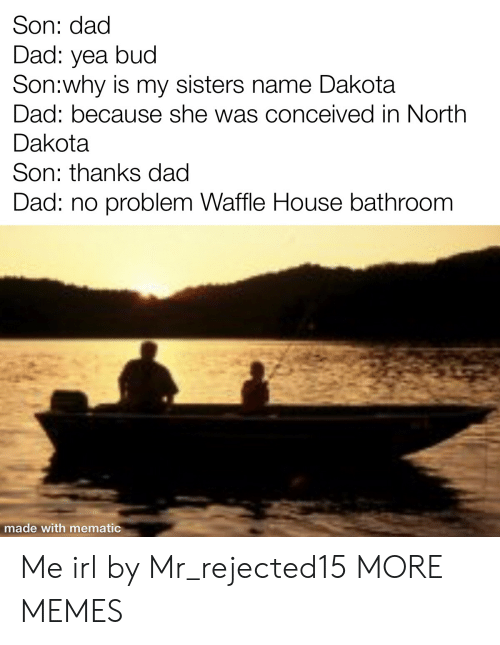 Dad, Dank, and Memes: Son: dad  Dad: yea bud  Son:why is my sisters name Dakota  Dad: because she was conceived in North  Dakota  Son: thanks dad  Dad: no problem Waffle House bathroom  made with mematic Me irl by Mr_rejected15 MORE MEMES
