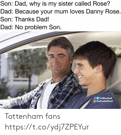 tottenham: Son: Dad, why is my sister called Rose?  Dad: Because your mum loves Danny Rose.  Son: Thanks Dad!  Dad: No problem Son.  fy TrollFootball  O TheFootballTroll Tottenham fans https://t.co/ydj7ZPEYur