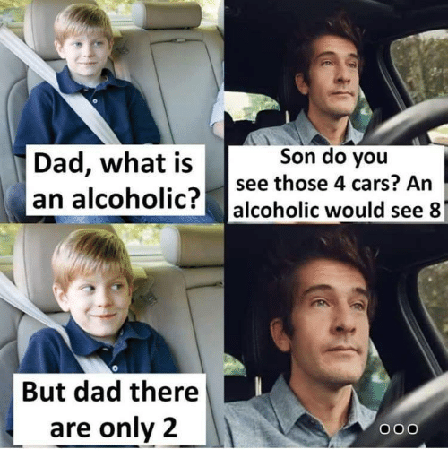 Cars, Dad, and Alcoholic: Son do you  Dad, what issee those 4 cars? An  an alcoholic? alcoholic would see 8  But dad there  are only2  OO0