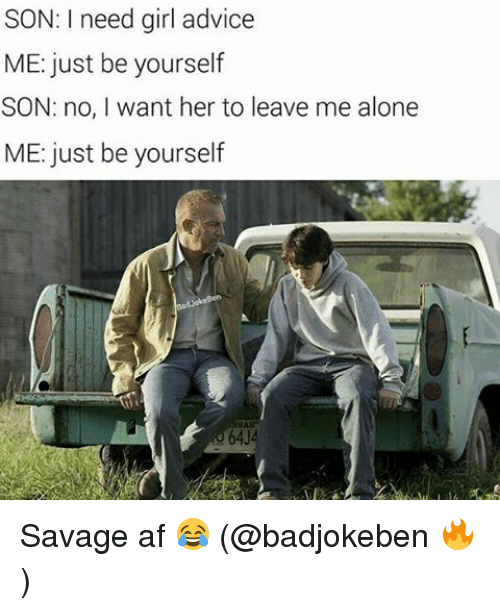 Advice, Af, and Being Alone: SON: I need girl advice  ME: just be yourself  SON: no, I want her to leave me alone  ME: just be yourself Savage af 😂 (@badjokeben 🔥)