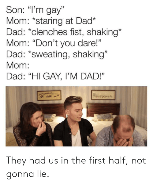 "Dad, Mom, and Gay: Son: ""l'm gay""  Mom: *staring at Dad*  Dad: ""clenches fist, shaking*  Mom: ""Don't you dare!""  Dad: *sweating, shaking""  Mom:  Dad: ""Hl GAY, I'M DAD!""  15  13 They had us in the first half, not gonna lie."