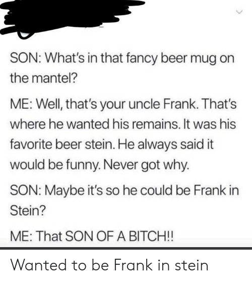 Beer, Bitch, and Funny: SON: What's in that fancy beer mug on  the mantel?  ME: Well, that's your uncle Frank. That's  where he wanted his remains. It was his  favorite beer stein. He always said it  would be funny. Never got why.  SON: Maybe it's so he could be Frank in  Stein?  ME: That SON OF A BITCH!! Wanted to be Frank in stein