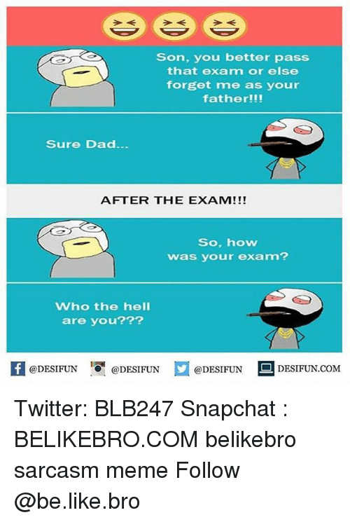 Be Like, Dad, and Meme: Son, you better pass  that exam or else  forget me as your  father!!!  Sure Dad  AFTER THE EXAM!!!  So, how  was your exam?  Who the hell  are you???  K @DESIFUN 증 @DESIFUN  @DESIFUNDEFUN  @DESIFUN  E] DESIFUN.COM  @DESIFUNDESIFUN.COM Twitter: BLB247 Snapchat : BELIKEBRO.COM belikebro sarcasm meme Follow @be.like.bro