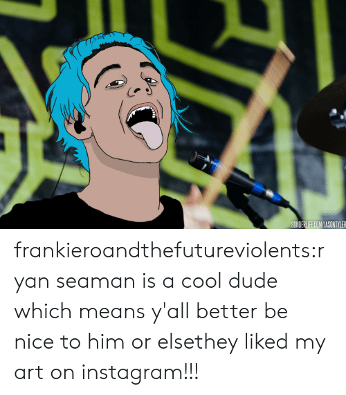 Dude, Instagram, and Tumblr: SONDERLIFE.COM/JASONTYLER frankieroandthefutureviolents:ryan seaman is a cool dude which means y'all better be nice to him or elsethey liked my art on instagram!!!