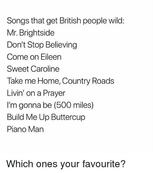 500 Miles: Songs that get British people wild:  Mr. Brightside  Don't Stop Believing  Come on Eileen  Sweet Caroline  Take me Home, Country Roads  Livin' on a Prayer  I'm gonna be (500 miles)  Build Me Up Buttercup  Piano Man Which ones your favourite?