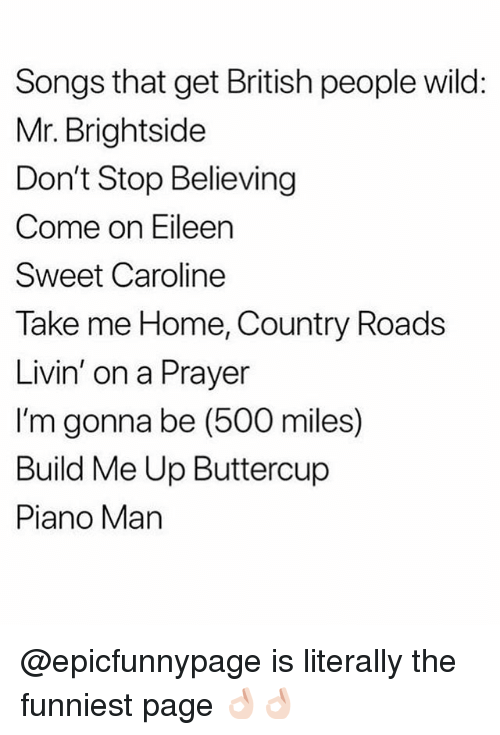 500 Miles: Songs that get British people wild:  Mr. Brightside  Don't Stop Believing  Come on Eileen  Sweet Caroline  Take me Home, Country Roads  Livin' on a Prayer  I'm gonna be (500 miles)  Build Me Up Buttercup  Piano Man @epicfunnypage is literally the funniest page 👌🏻👌🏻