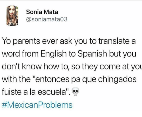 """English To Spanish: Sonia Mata  @soniamata03  Yo parents ever ask you to translate a  word from English to Spanish but you  don't know how to, so they come at yo  with the """"entonces pa que chingados  fuiste a la escuela"""""""