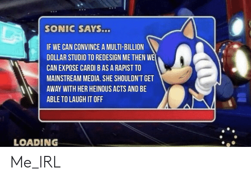 Mainstream Media: SONIC SAYS...  IF WE CAN CONVINCE A MULTI-BILLION  DOLLAR STUDIO TO REDESIGN ME THEN WE  CAN EXPOSE CARDI B AS A RAPIST TO  MAINSTREAM MEDIA. SHE SHOULDN'T GET  AWAY WITH HER HEINOUS ACTS AND BE  ABLE TO LAUGH IT OFF  LOADING Me_IRL