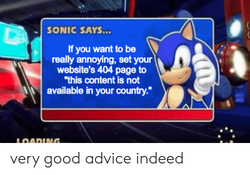 "if you want to: SONIC SAYS...  If you want to be  really annoying, set your  website's 404 page to  ""this content is not  available in your country.""  LOADING. very good advice indeed"