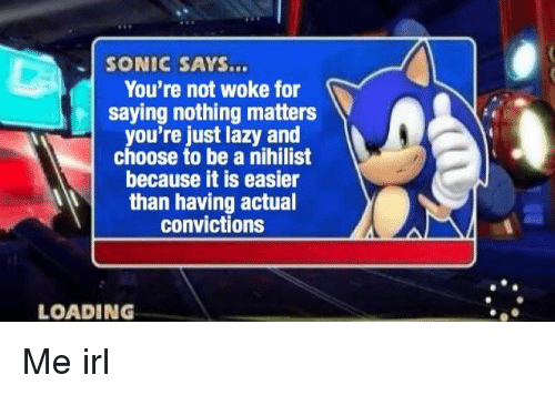 Lazy, Sonic, and Nihilist: SONIC SAYS...  You're not woke for  saying nothing matters  you're just lazy and  choose to be a nihilist  because it is easier  than having actual  convictions  LOADING Me irl