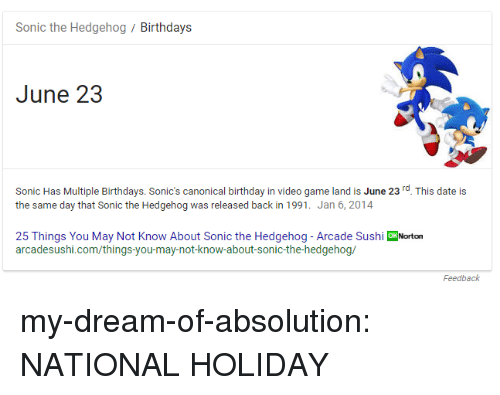 absolution: Sonic the Hedgehog/Birthdays  June 23  Sonic Has Multiple Birthdays. Sonic's canonical birthday in video game land is June 23rd. This date is  the same day that Sonic the Hedgehog was released back in 1991. Jan 6, 2014  25 Things You May Not Know About Sonic the Hedgehog - Arcade Sushi oNorton  arcadesushi.com/things-you-may-not-know-about-sonic-the-hedgehog/  Feedback my-dream-of-absolution:  NATIONAL HOLIDAY