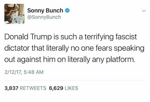 Memes, 🤖, and Sonny: Sonny Bunch  @Sonny Bunch  Donald Trump is such a terrifying fascist  dictator that literally no one fears speaking  out against him on literally any platform  2/12/17, 5:48 AM  3,837  RETWEETS 6,629  LIKES