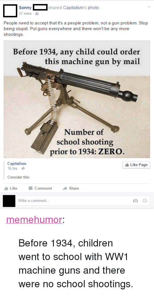 """no school: Sonnyshared Capitalism's photo  7 mins  People need to accept that it's a people problem, not a gun problem. Stop  being stupid. Put guns everywhere and there won't be any more  shootings  Before 1934, any child could order  this machine gun by mail  Number of  school shooting  prior to 1934: ZERO  Capitalism  16 hrs .  Like Page  Consider this  LikeComment Share  Write a comment. <p><a href=""""http://memehumor.net/post/164413077948/before-1934-children-went-to-school-with-ww1"""" class=""""tumblr_blog"""">memehumor</a>:</p>  <blockquote><p>Before 1934, children went to school with WW1 machine guns and there were no school shootings.</p></blockquote>"""