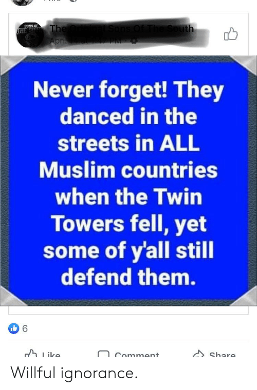 Willful Ignorance: SONS OF  pri  Never forget! They  danced in the  streets in ALL  Muslim countries  when the Twin  Towers fell, yet  some of yall still  defend them.  ike  Share Willful ignorance.