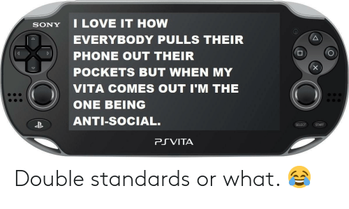 Love, Phone, and Sony: SONY I LOVE IT HOW  EVERYBODY PULLS THEIR  PHONE OUT THEIR  POCKETS BUT WHEN MY  VITA COMES OUT I'M THE  ONE BEING  ANTI-SoCIAL.  SELECT START  PRVITA Double standards or what. 😂