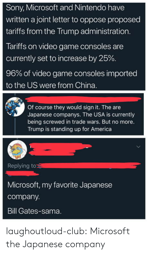 America, Bill Gates, and Club: Sony, Microsoft and Nintendo have  written a joint letter to oppose proposed  tariffs from the Trump administration  Tariffs on video game consoles are  currently set to increase by 25%  96% of video game consoles imported  to the US were from China.  Of course they would sign it. The are  Japanese companys. The USA is currently  being screwed in trade wars. But no more.  Trump is standing up for America  Replying to  Microsoft, my favorite Japanese  company.  Bill Gates-sama. laughoutloud-club:  Microsoft the Japanese company