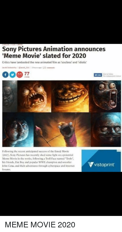 """troll faces: Sony Pictures Animation announces  Meme Movie' slated for 2020  Critics have lambasted the new animated film as soulless and'idiotic  Following the recent anticipated success of the Emoji Movic  2017). Sony Pictures has recently shed some light on a potential  Meme Movie in the works, following a Troll Face named """"Trolo  his friends, Dat Boy and popular WWE champion and wrestler  lohn Cena, and their adventures through cyberspace and internet  forums.  ▼vistaprint."""