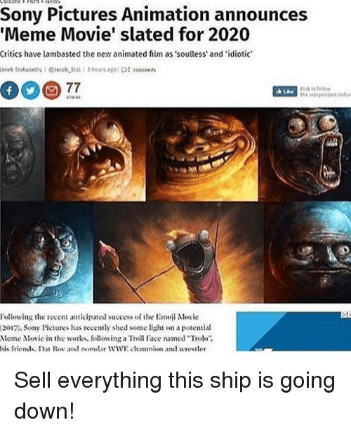 troll faces: Sony Pictures Animation announces  Meme Movie' slated for 2020  Critics have lambasted the new animated film as soulless' and 'idiotic  to fel  Following the recent anticipated success of the Emoji Movie  (2017). Sony Pictures has recely shed some light on a potential  Meme Movie in the works, following a Troll Face named Troo  his friendls. Dat Bov and nonutar WWE chamnion and wrestler