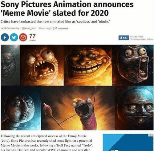 """Trol: Sony Pictures Animation announces  'Meme Movie' slated for 2020  Critics have lambasted the new animated film as souless' and idiotic  lacob Stolworthy I @lacob Stol1 3 hours ago 02 cmna  Click to fellow  he independent Culture  Following te recent anticipated success of the Emoji Movie  (2017). Sony Pictures has recently shed some light on a potential  Meme Movie in the works. ollowing a Trol Face named """"Trolo""""  his friends. Da Bo and nonular WIWE chamnion and wrestler"""