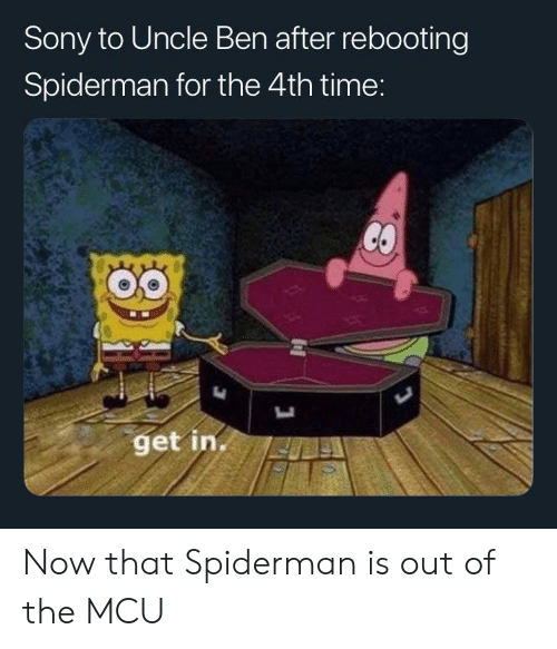 Sony, Spiderman, and Time: Sony to Uncle Ben after rebooting  Spiderman for the 4th time:  get in. Now that Spiderman is out of the MCU
