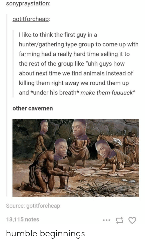 """Breathed: sonypraystation:  gotitforcheap  I like to think the first guy in a  hunter/gathering type group to come up with  farming had a really hard time selling it to  the rest of the group like """"uhh guys how  about next time we find animals instead of  killing them right away we round them up  and *under his breath* make them fuuuuck""""  other cavemen  Source: gotitforcheap  13,115 notes humble beginnings"""