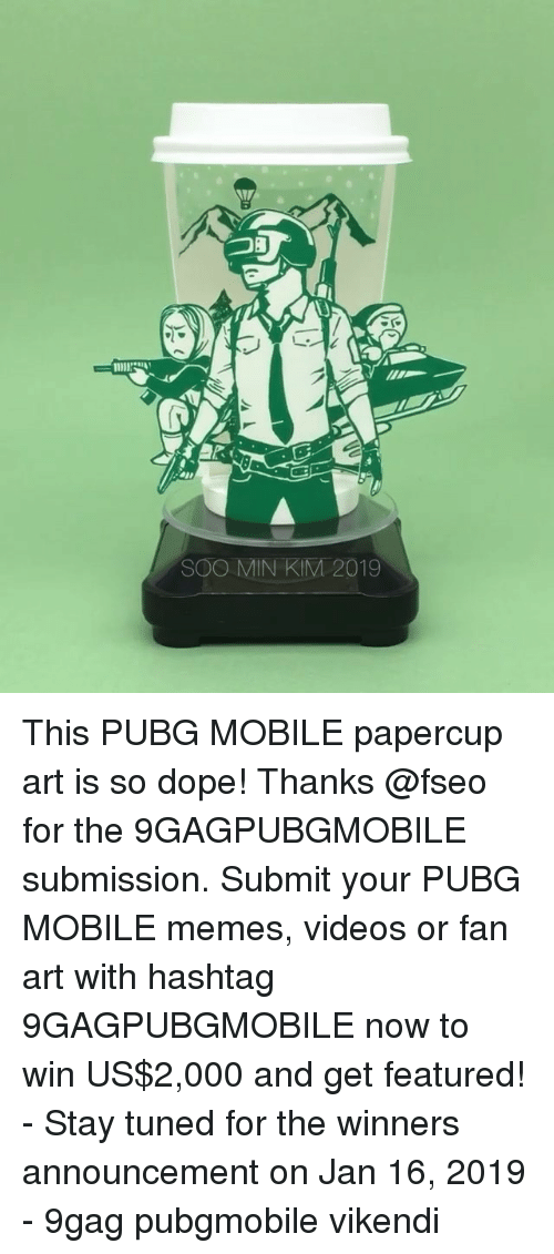 9gag, Dope, and Memes: SOO MIN KIM 2019 This PUBG MOBILE papercup art is so dope! Thanks @fseo for the 9GAGPUBGMOBILE submission. Submit your PUBG MOBILE memes, videos or fan art with hashtag 9GAGPUBGMOBILE now to win US$2,000 and get featured! - Stay tuned for the winners announcement on Jan 16, 2019 - 9gag pubgmobile vikendi