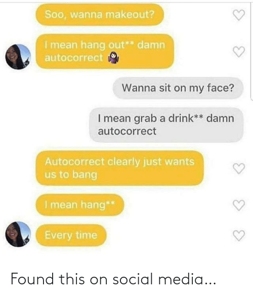 grab: Soo, wanna makeout?  I mean hang out** damn  autocorrect  Wanna sit on my face?  I mean grab a drink** damn  autocorrect  Autocorrect clearly just wants  us to bang  I mean hang**  Every time Found this on social media…
