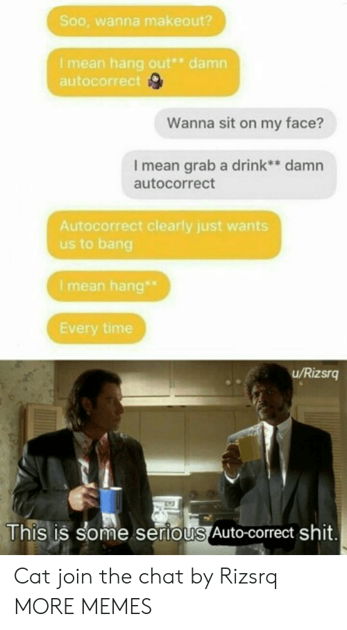 Autocorrect, Dank, and Memes: Soo, wanna makeout?  Imean hang out* damn  autocorrect  Wanna sit on my face?  I mean grab a drink** damn  autocorrect  Autocorrect clearly just wants  us to bang  I mean hang  Every time  u/Rizsrg  This is some serious Auto-correct shit. Cat join the chat by Rizsrq MORE MEMES