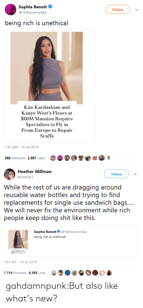 Kim Kardashian: Sophia Benoit  Follow  @1followernodad  being rich is unethical  Kim Kardashian and  Kanye West's Floors at  $60M Mansion Require  Specialists to Fly in  From Europe to Repair  Scuffs  7:42 AM 10 Jul 2019  366 Retweets 3,601 Likes   Heather Millman  Follow  @heathjk3  While the rest of us are dragging around  reusable water bottles and trying to find  replacements for single use sandwich bags....  We will never fix the environment while rich  people keep doing shit like this.  Sophia Benoit @1followernodad  being rich is unethical  KiuKanllinu.  Kr snereas  ...D.  7:53 AM - 10 Jul 2019  1,714 Retweets 8,393 Likes gahdamnpunk:But also like what's new?