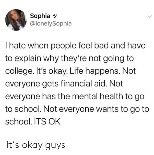 Its Okay: Sophia  @lonelySophia  I hate when people feel bad and have  to explain why they're not going to  college. It's okay. Life happens. Not  everyone gets financial aid. Not  everyone has the mental health to go  to school. Not everyone wants to go to  school. ITS OK It's okay guys