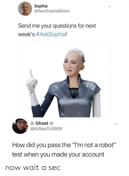 "Me Your: Sophia  @RealSophiaRobot  Send me your questions for next  week's #AskSophia!  Ghost  @KillianTrill999  How did you pass the ""I'm not a robot""  test when you made your account now wait a sec"