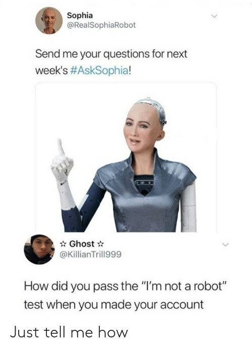 "Me Your: Sophia  @RealSophiaRobot  Send me your questions for next  week's #AskSophia!  Ghost  @KillianTrill999  How did you pass the ""I'm not a robot""  test when you made your account Just tell me how"