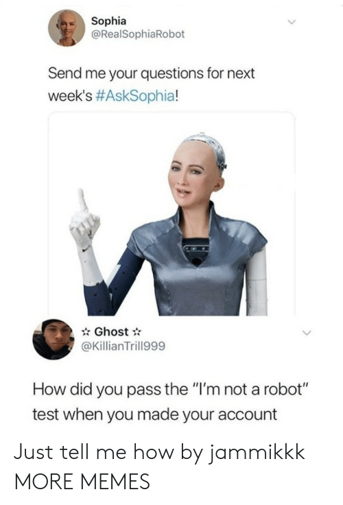 "Me Your: Sophia  @RealSophiaRobot  Send me your questions for next  week's #AskSophia!  Ghost  @KillianTrill999  How did you pass the ""I'm not a robot""  test when you made your account Just tell me how by jammikkk MORE MEMES"