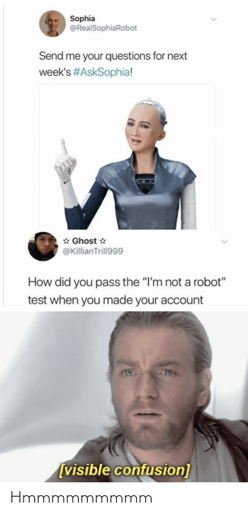 "Did You: Sophia  @RealSophiaRobot  Send me your questions for next  week's #AskSophia!  * Ghost *  @KillianTrill999  How did you pass the ""I'm not a robot""  test when you made your account  205  [visible confusion] Hmmmmmmmmm"