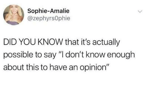 "Dank, 🤖, and Did: Sophie-Amalie  @zephyrsOphie  DID YOU KNOW that it's actually  possible to say ""I don't know enough  about this to have an opinion"""