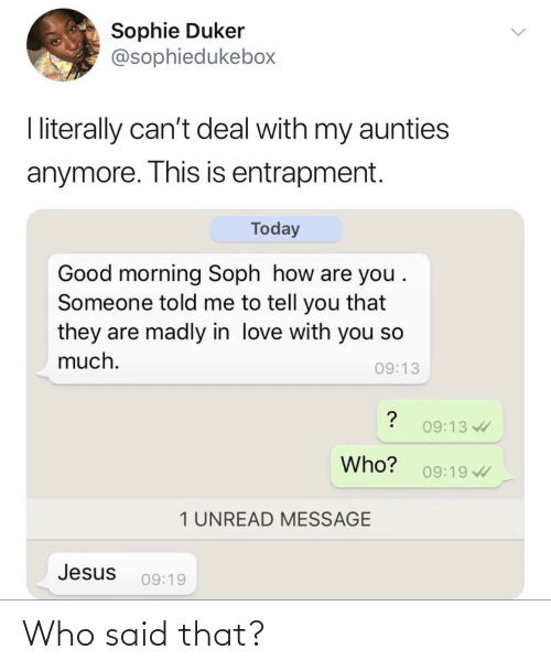 I Literally: Sophie Duker  @sophiedukebox  I literally can't deal with my aunties  anymore. This is entrapment.  Today  Good morning Soph how are you .  Someone told me to tell you that  they are madly in love with you so  much.  09:13  09:13  Who?  09:19  1 UNREAD MESSAGE  Jesus  09:19 Who said that?